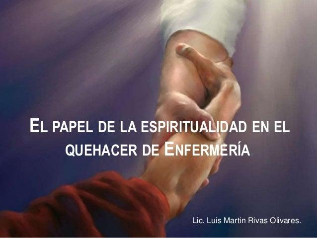 EL PAPEL DE LA ESPIRITUALIDAD EN EL QUEHACER DE ENFERMERÍA. Lic. Luis Martin Rivas Olivares.