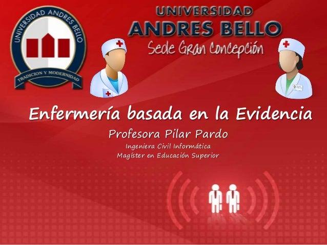 Profesora Pilar Pardo Ingeniera Civil Informática Magíster en Educación Superior Enfermería basada en la Evidencia