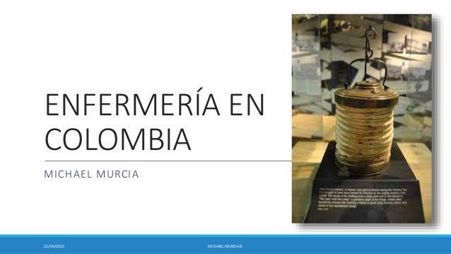 ENFERMERÍA EN COLOMBIA MICHAEL MURCIA 22/04/2015 MICHAEL MURCIA B.