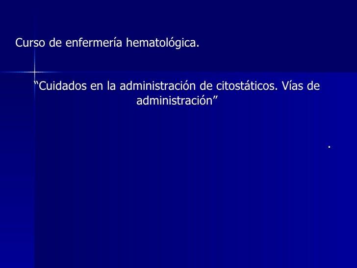 """Curso de enfermería hematológica. """" Cuidados en la administración de citostáticos. Vías de administración"""" ."""