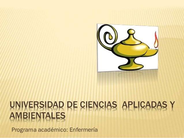 UNIVERSIDAD DE CIENCIAS APLICADAS Y AMBIENTALES Programa académico: Enfermería