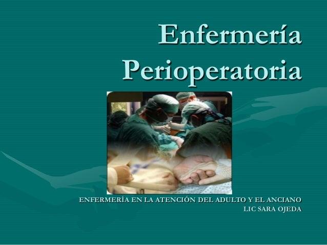 Enfermería Perioperatoria ENFERMERÍA EN LA ATENCIÓN DEL ADULTO Y EL ANCIANO LIC SARA OJEDA