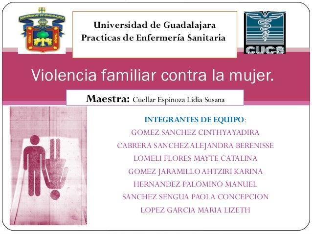 Universidad de Guadalajara  Practicas de Enfermería Sanitaria  Violencia familiar contra la mujer.  Maestra: Cuellar Espin...