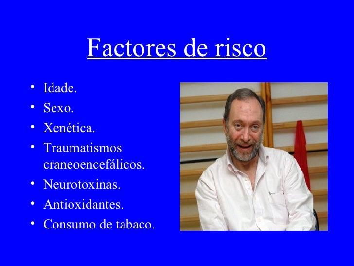 Factores de risco <ul><li>Idade. </li></ul><ul><li>Sexo. </li></ul><ul><li>Xenética. </li></ul><ul><li>T raumatismos crane...