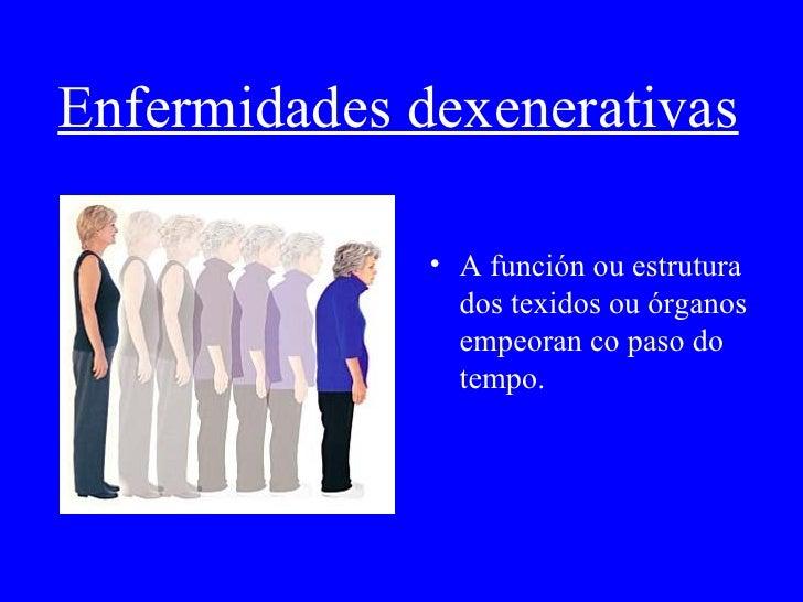 Enfermidades dexenerativas <ul><li>A función ou estrutura dos texidos ou órganos empeoran co paso do tempo. </li></ul>