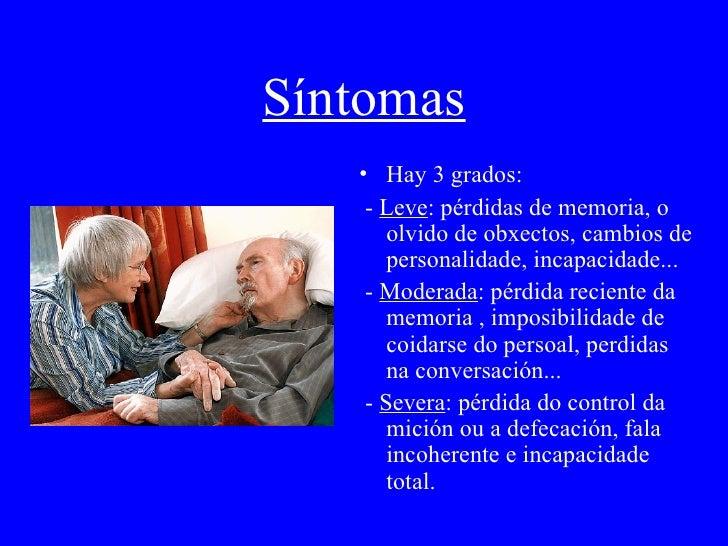Síntomas <ul><li>Hay 3 grados: </li></ul><ul><li>-  Leve :  pérdidas de memoria, o olvido de obxectos, cambios de personal...