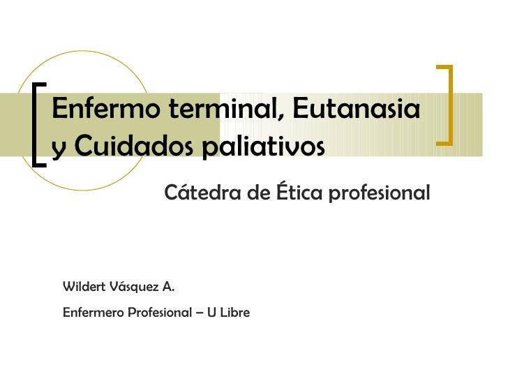 Enfermo terminal, Eutanasia y Cuidados paliativos Cátedra de Ética profesional Wildert Vásquez A. Enfermero Profesional – ...
