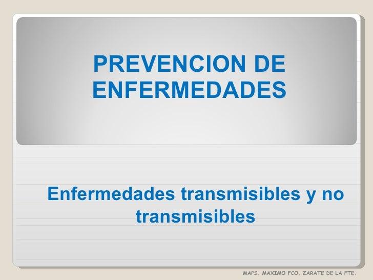PREVENCION DE ENFERMEDADES Enfermedades transmisibles y no transmisibles MAPS. MAXIMO FCO. ZARATE DE LA FTE.