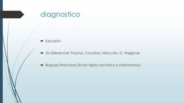 diagnostico  Exclusión  Dx Diferencial: Trauma, Cocaína, Infección, G. Wegener.  Biopsias Profundas (Evitar tejido necr...