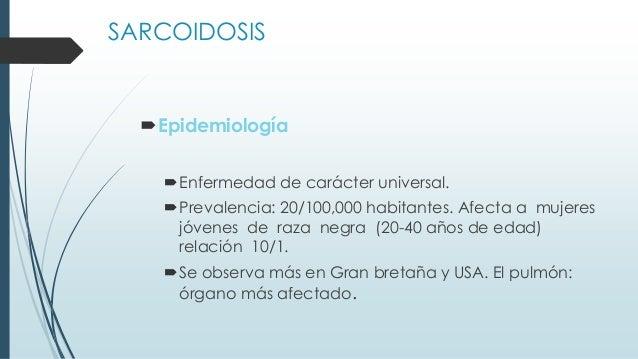 SARCOIDOSIS Epidemiología Enfermedad de carácter universal. Prevalencia: 20/100,000 habitantes. Afecta a mujeres jóvene...