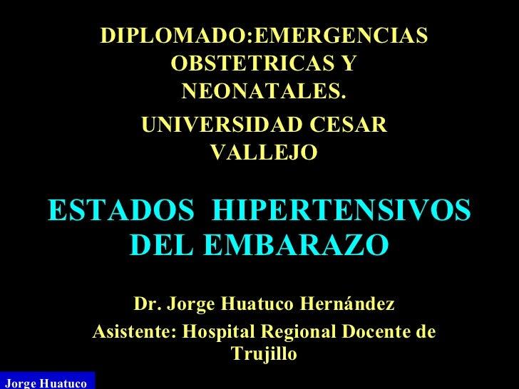 ESTADOS  HIPERTENSIVOS DEL EMBARAZO Dr. Jorge  Huatuco Hernández Asistente: Hospital Regional Docente de Trujillo Jorge Hu...