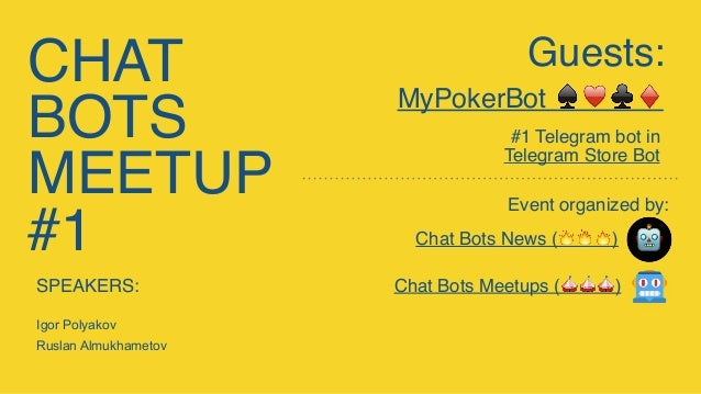 CHAT BOTS MEETUP #1 Chat Bots News (🔥🔥🔥) Event organized by: Guests: MyPokerBot ♠♥♣♦ #1 Telegram bot in Telegram Store Bot...