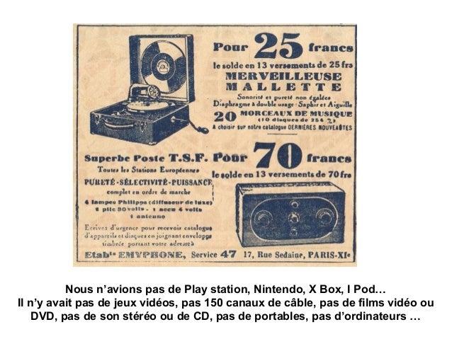 Nous n'avions pas de Play station, Nintendo, X Box, I Pod… Il n'y avait pas de jeux vidéos, pas 150 canaux de câble, pas d...