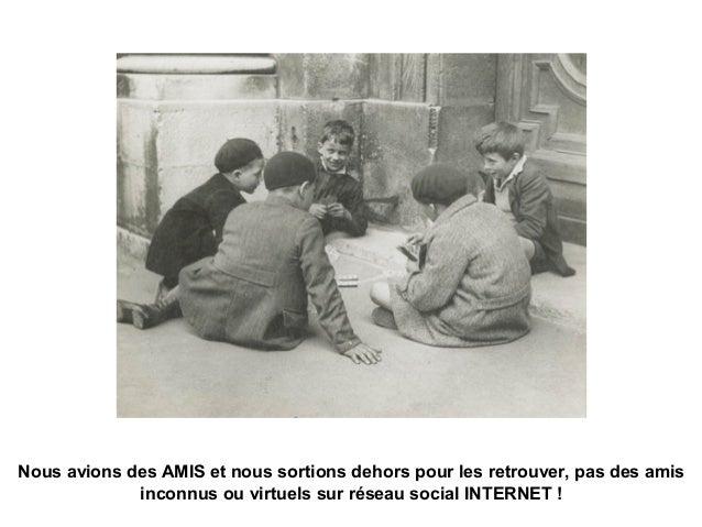 Nous avions des AMIS et nous sortions dehors pour les retrouver, pas des amis inconnus ou virtuels sur réseau social INTER...