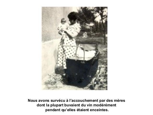 Nous avons survécu à l'accouchement par des mères dont la plupart buvaient du vin modérément pendant qu'elles étaient ence...