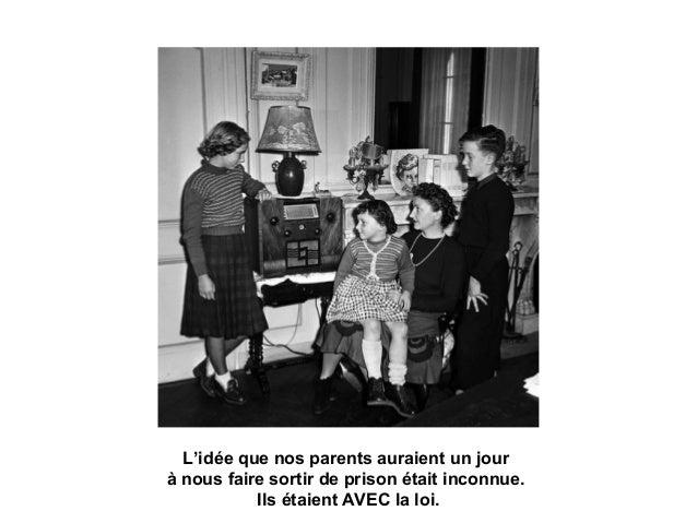 L'idée que nos parents auraient un jour à nous faire sortir de prison était inconnue. Ils étaient AVEC la loi.