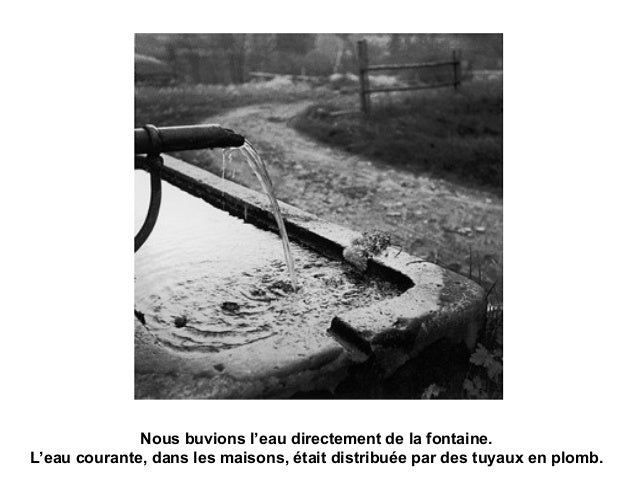 Nous buvions l'eau directement de la fontaine. L'eau courante, dans les maisons, était distribuée par des tuyaux en plomb.