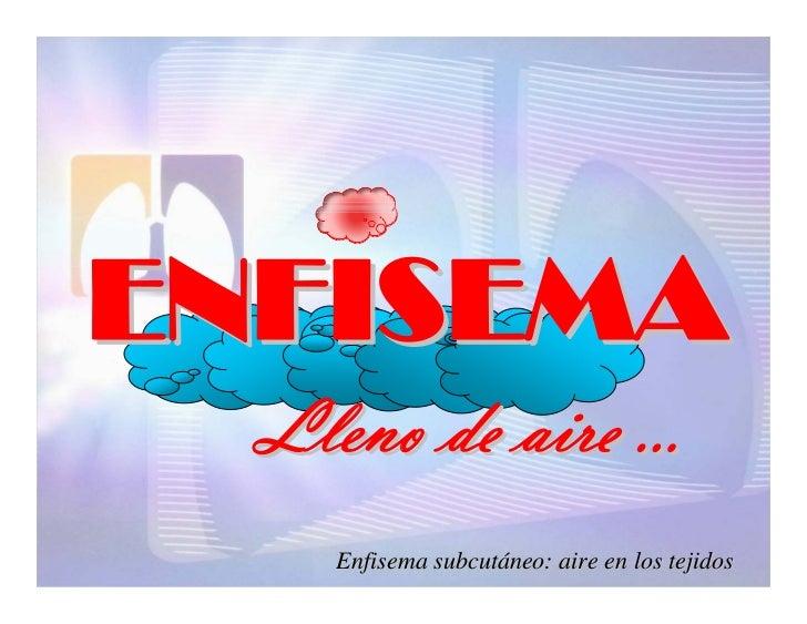ENFISEMA   Lleno de aire …     Enfisema subcutáneo: aire en los tejidos