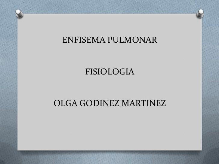 ENFISEMA PULMONAR     FISIOLOGIAOLGA GODINEZ MARTINEZ