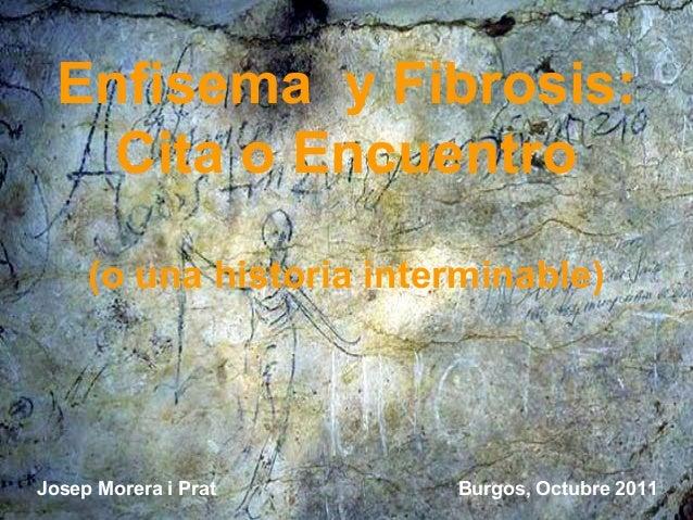 Enfisema y Fibrosis:    Cita o Encuentro     (o una historia interminable)Josep Morera i Prat      Burgos, Octubre 2011