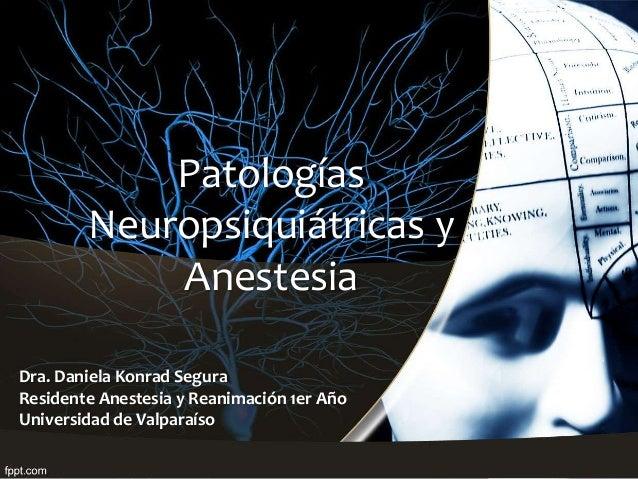 Dra. Daniela Konrad Segura Residente Anestesia y Reanimación 1er Año Universidad de Valparaíso Patologías Neuropsiquiátric...