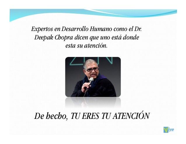 Expertos en Desarrollo Humano como el Dr. Deepak Chopra dicen que uno está donde             esta su atención. De hecho, T...