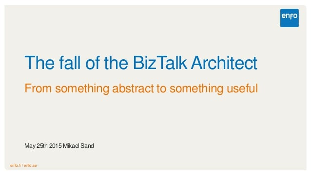 enfo.fi / enfo.se The fall of the BizTalk Architect From something abstract to something useful May 25th 2015 Mikael Sand