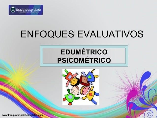 ENFOQUES EVALUATIVOSEDUMÉTRICOPSICOMÉTRICO