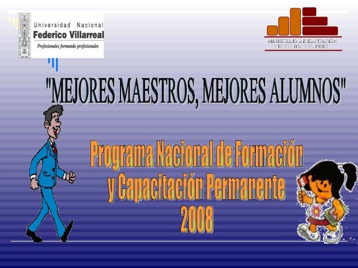 """""""MEJORES MAESTROS, MEJORES ALUMNOS"""" Programa Nacional de Formación y Capacitación Permanente 2008 MINISTERIO DE ..."""