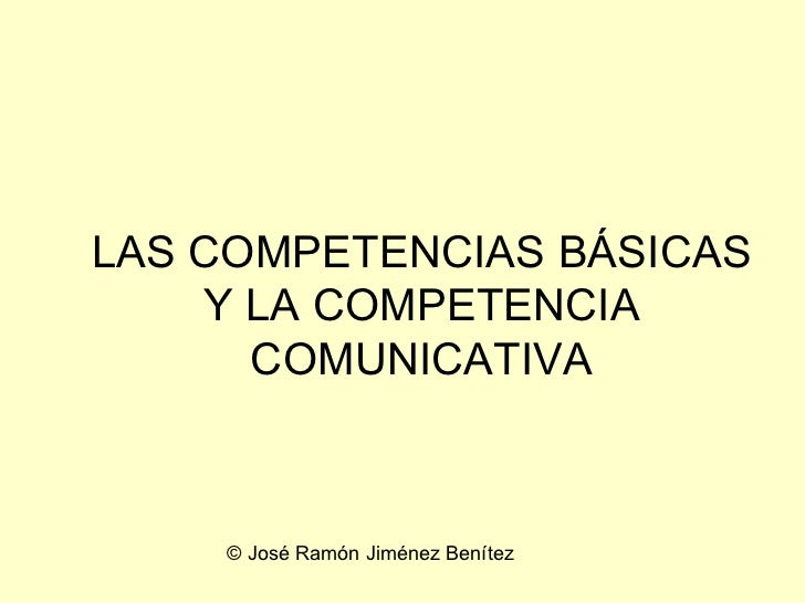 LAS COMPETENCIAS BÁSICAS Y LA COMPETENCIA COMUNICATIVA © José Ramón Jiménez Benítez