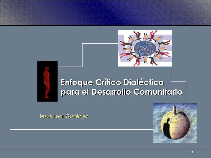 Enfoque Crítico Dialéctico para el Desarrollo Comunitario Jesús Leal Gutiérrez