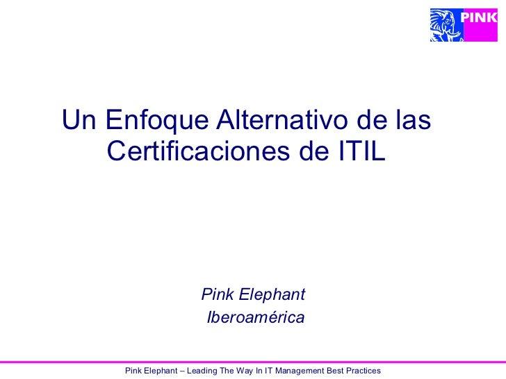 Pink Elephant – Leading The Way In IT Management Best Practices Un Enfoque Alternativo de las Certificaciones de ITIL Pink...