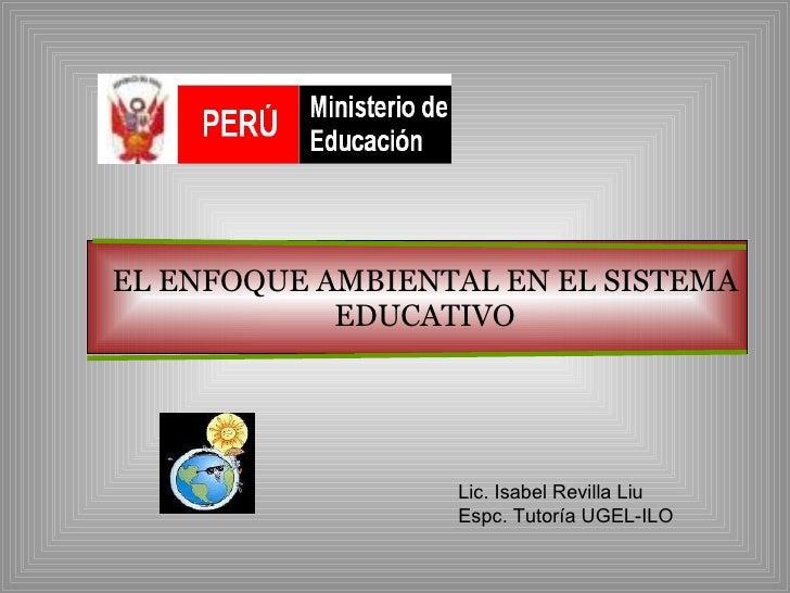 EL ENFOQUE AMBIENTAL EN EL SISTEMA EDUCATIVO Lic. Isabel Revilla Liu Espc. Tutoría UGEL-ILO
