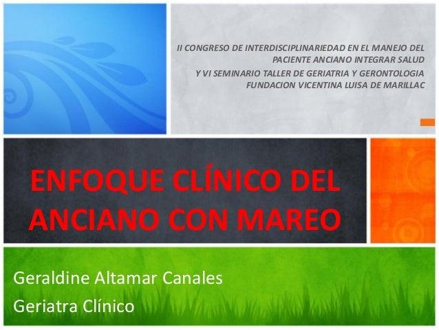 ENFOQUE CLÍNICO DEL ANCIANO CON MAREO Geraldine Altamar Canales Geriatra Clínico II CONGRESO DE INTERDISCIPLINARIEDAD EN E...