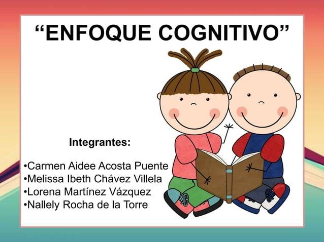 """ENFOQUE COGNITIVO"" Integrantes: •Carmen Aidee Acosta Puente •Melissa Ibeth Chávez Villela •Lorena Martínez Vázquez •Nalle..."