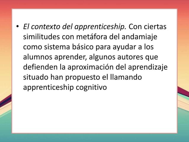 • El contexto del apprenticeship. Con ciertas similitudes con metáfora del andamiaje como sistema básico para ayudar a los...