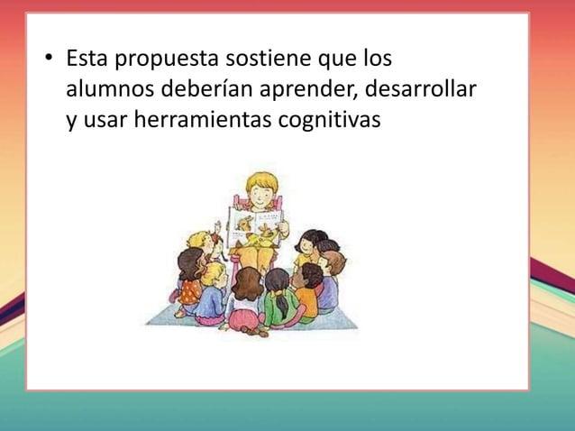 • Esta propuesta sostiene que los alumnos deberían aprender, desarrollar y usar herramientas cognitivas