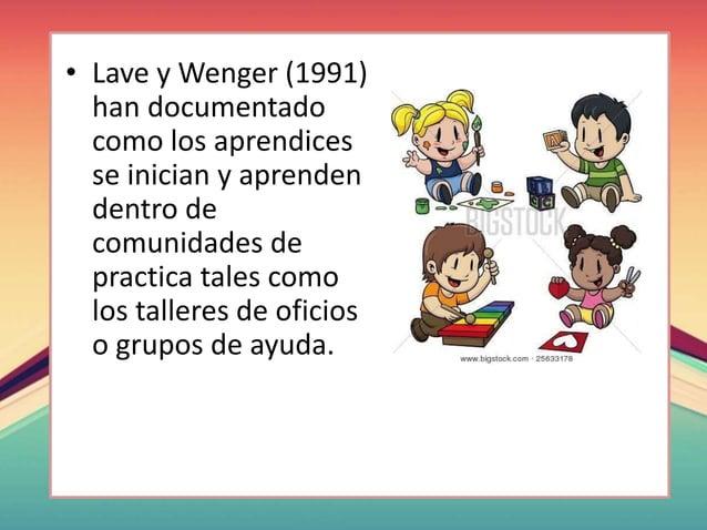 • Lave y Wenger (1991) han documentado como los aprendices se inician y aprenden dentro de comunidades de practica tales c...