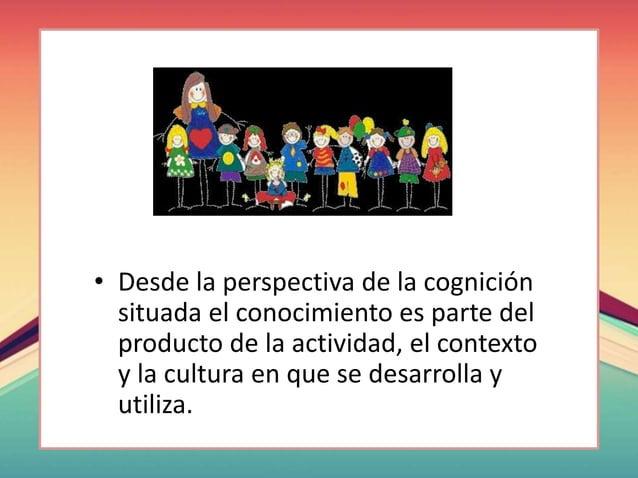 • Desde la perspectiva de la cognición situada el conocimiento es parte del producto de la actividad, el contexto y la cul...