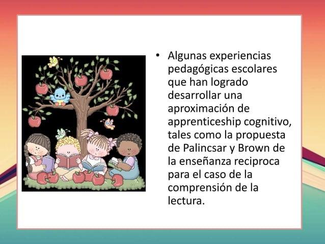 • Algunas experiencias pedagógicas escolares que han logrado desarrollar una aproximación de apprenticeship cognitivo, tal...