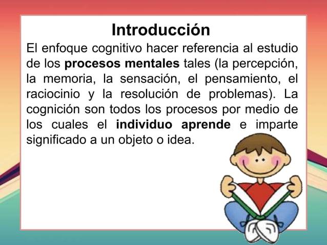 Introducción El enfoque cognitivo hacer referencia al estudio de los procesos mentales tales (la percepción, la memoria, l...