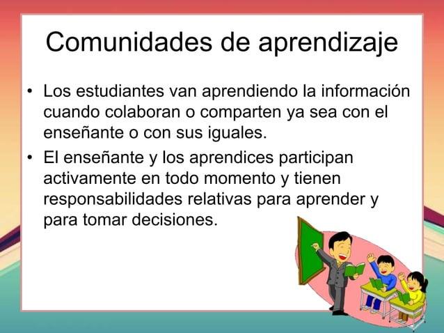 Comunidades de aprendizaje • Los estudiantes van aprendiendo la información cuando colaboran o comparten ya sea con el ens...