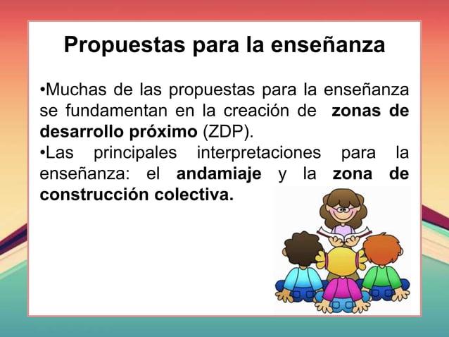 Propuestas para la enseñanza •Muchas de las propuestas para la enseñanza se fundamentan en la creación de zonas de desarro...