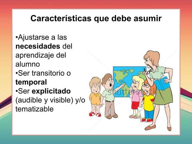 Características que debe asumir •Ajustarse a las necesidades del aprendizaje del alumno •Ser transitorio o temporal •Ser e...