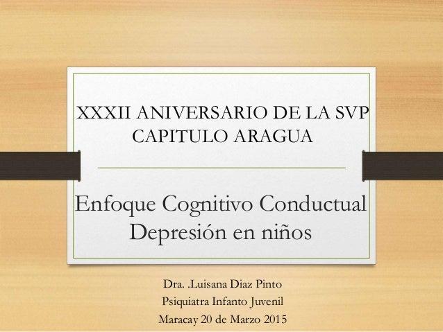 Enfoque Cognitivo Conductual Depresión en niños Dra. .Luisana Diaz Pinto Psiquiatra Infanto Juvenil Maracay 20 de Marzo 20...