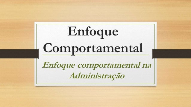 Enfoque Comportamental Enfoque comportamental na Administração