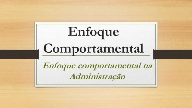Enfoque Comportamental Enfoque comportamental na Administração