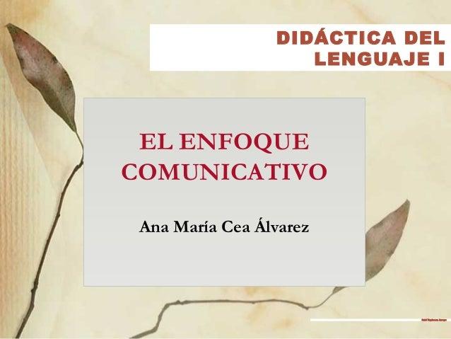 DIDÁCTICA DEL LENGUAJE I EL ENFOQUE COMUNICATIVO Ana María Cea Álvarez Rubí Espinoza Arroyo