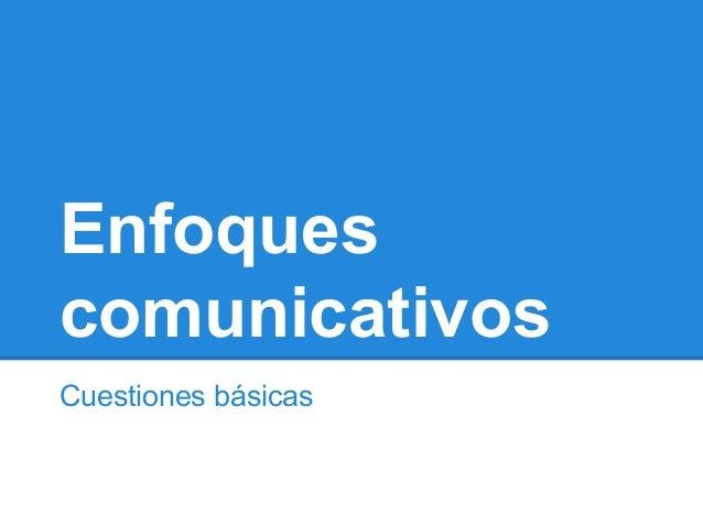 Enfoques comunicativos Cuestiones básicas