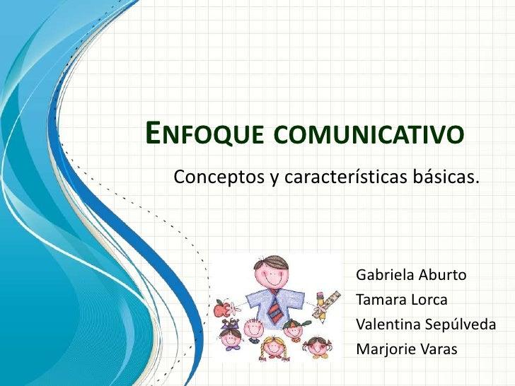 ENFOQUE COMUNICATIVO Conceptos y características básicas.                      Gabriela Aburto                      Tamara...